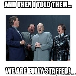 Dr. Evil Laughing - And then I told them... we are fully staffed!