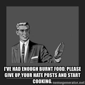 kill yourself guy blank - I've had enough burnt food. Please give up your hate posts and start cooking.