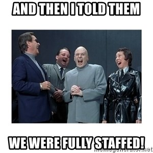 Dr. Evil Laughing - And then I told them We were fully staffed!