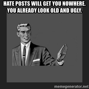 kill yourself guy blank - Hate posts will get you nowhere. You already look old and ugly.