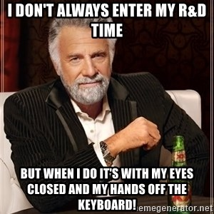 The Most Interesting Man In The World - I don't always enter my R&D time But when I do it's with my eyes closed and my hands off the keyboard!