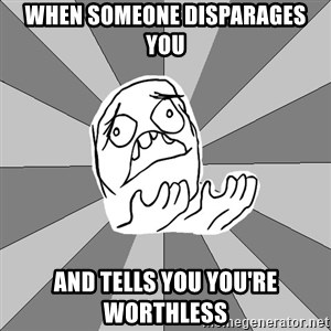 Whyyy??? - when someone disparages you and tells you you're worthless