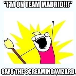 """All the things - """"I'M ON TEAM MADRID!!!"""" Says the screaming wizard"""