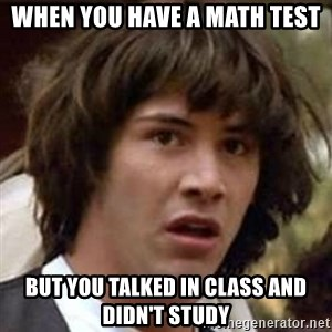Conspiracy Keanu - when you have a math test but you talked in class and didn't study