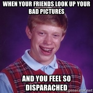 Bad Luck Brian - when your friends look up your bad pictures and you feel so disparached