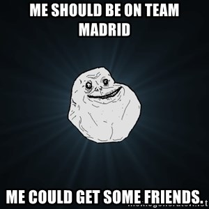 Forever Alone - Me should be on team Madrid Me could get some friends.