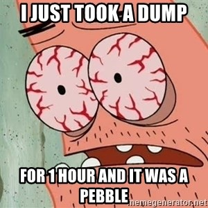 Patrick - I just took a dump For 1 hour and it was a pebble