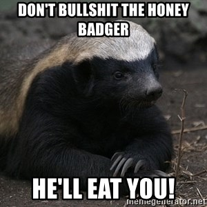 Honey Badger - Don't bullshit the Honey Badger He'll eat you!