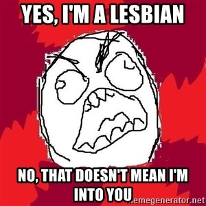 Rage FU - Yes, I'm a lesbian No, that doesn't mean I'm into you