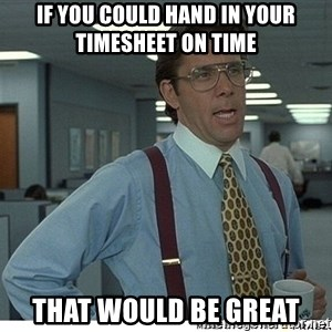 That would be great - If you could hand in your timesheet on time That would be great