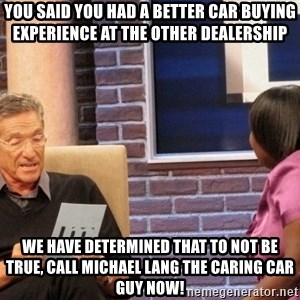 Maury Lie Detector - You said you had a better car buying experience at the other dealership we have determined that to not be true, call Michael Lang the Caring car guy now!