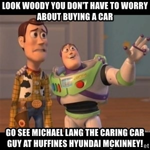Buzz lightyear meme fixd - Look woody you don't have to worry about buying a car go see michael lang the caring car guy at Huffines Hyundai Mckinney!