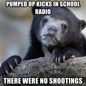 Confession Bear - Pumped up kicks in school radio There were no shootings