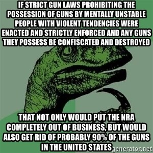 Philosoraptor - if strict gun laws prohibiting the possession of guns by mentally unstable people with violent tendencies were enacted and strictly enforced and any guns they possess be confiscated and destroyed that not only would put the NRA completely out of business, but would also get rid of probably 90% of the guns in the united states