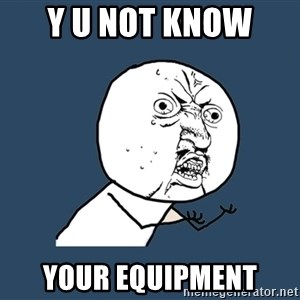 Y U No - Y U Not Know  Your Equipment