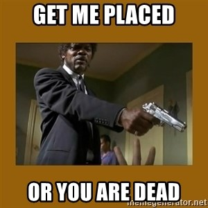 say what one more time - get me placed or you are dead