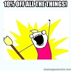 All the things - 10% OFF ALL THE THINGS!