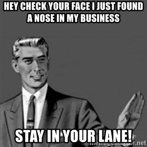 Correction Guy - Hey check your face I just found a nose in my business Stay in your lane!