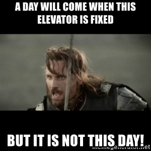 But it is not this Day ARAGORN - A day will come when this elevator is fixed but it is not this day!