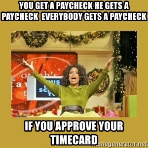Oprah You get a - You get a paycheck he gets a paycheck  EVERYBODY GETS A PAYCHECK IF YOU APPROVE YOUR TIMECARD