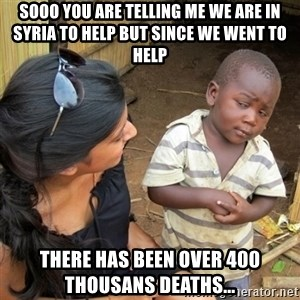 skeptical black kid - Sooo you are telling me we are in Syria to help but since we went to help  There has been over 400 thousans deaths...