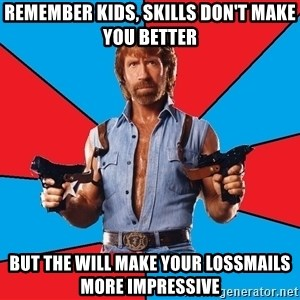 Chuck Norris  - Remember kids, skills don't make you better But the will make your lossmails more impressive
