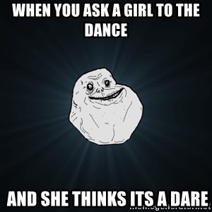 Forever Alone - when you ask a girl to the dance  and she thinks its a dare