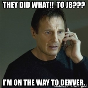 I don't know who you are... - They did WHAT!!  To JB??? I'm on the way to Denver.
