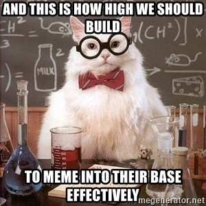 Chemistry Cat - And this is how high we should build To meme into their base effectively