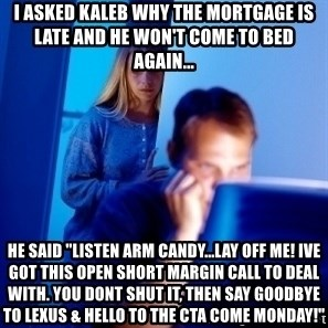 """Internet Husband - i asked kaleb why the mortgage is late and he won't come to bed again... he said """"listen arm candy...lay off me! ive got this open short margin call to deal with. you dont shut it, then say goodbye to lexus & hello to the cta come monday!"""""""