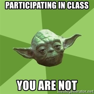 Advice Yoda Gives - Participating in class You are not