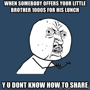 Y U No - when somebody offers your little brother 1000$ for his lunch y u dont know how to share
