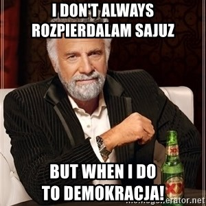 The Most Interesting Man In The World - I don't always                  rozpierdalam Sajuz but when I do                               to demokracja!