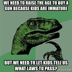 Philosoraptor - We need to raise the age to buy a gun because kids are immature But we need to let kids tell us what laws to pass?