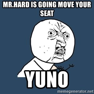 Y U No - mr.hard is going move your seat  yuno