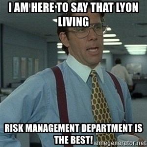 Office Space Boss - I am here to say that Lyon Living Risk Management Department is the Best!