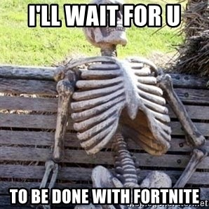 Waiting Skeleton - I'll wait for u to be done with fortnite