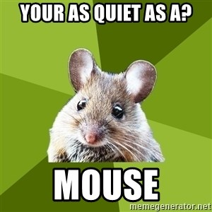Prospective Museum Professional Mouse - Your as quiet as a? Mouse