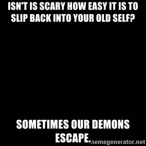 black background - Isn't is scary how easy it is to slip back into your old self? Sometimes our demons escape.