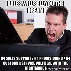 Angry Computer User - sales will sell you the dream N4 sales support / n4 provisioning / n4 customer service will deal with the nightmare !