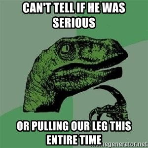 Philosoraptor - Can't tell if he was serious Or pulling our leg this entire time