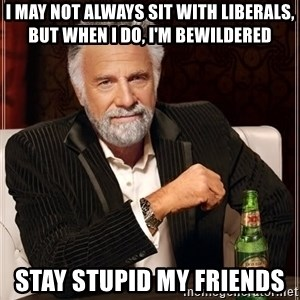 The Most Interesting Man In The World - I May Not Always Sit With Liberals, but when I do, I'm Bewildered   Stay Stupid My Friends