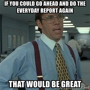 Office Space Boss - If you could go ahead and do the everyday report again That would be great