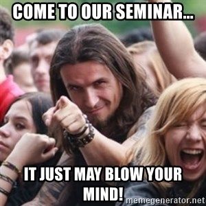 Ridiculously Photogenic Metalhead - Come to our seminar... It just may blow your mind!