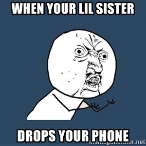 Y U No - When your lil sister Drops your phone
