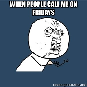 Y U No - When people call me on fridays