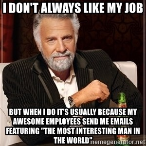"""The Most Interesting Man In The World - I don't always like my job but when I do it's usually because my awesome employees send me emails featuring """"The Most Interesting Man In The World"""""""