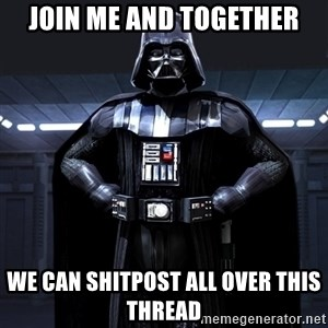 Darth Vader - Join me and together we can shitpost all over this thread
