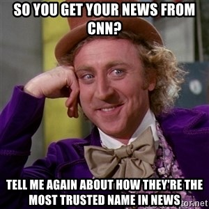 Willy Wonka - So you get your news from cnn? Tell me again about how they're the most trusted name in news