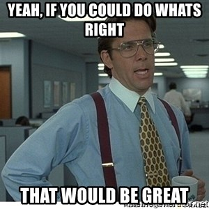 That would be great - yeah, if you could do whats right  that would be great